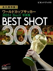 永久保存版! ワールドカップサッカー 2014 Brazil 写真集 BEST SHOT 300