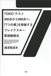 TOEIC(R)テスト300点から990点へ、「7つの壁」を突破するブレイクスルー英語勉強法